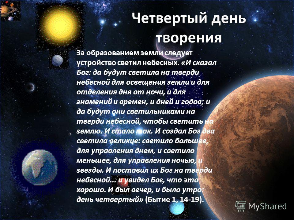 Четвертый день творения За образованием земли следует устройство светил небесных. «И сказал Бог: да будут светила на тверди небесной для освещения земли и для отделения дня от ночи, и для знамений и времен, и дней и годов; и да будут они светильникам