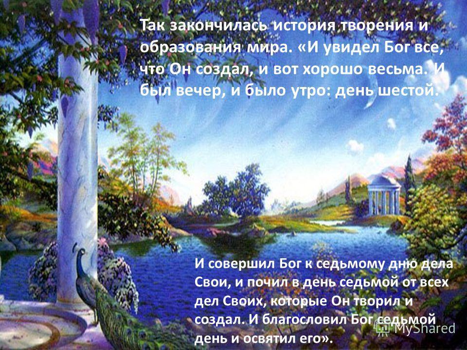 Так закончилась история творения и образования мира. «И увидел Бог все, что Он создал, и вот хорошо весьма. И был вечер, и было утро: день шестой. И совершил Бог к седьмому дню дела Свои, и почил в день седьмой от всех дел Своих, которые Он творил и
