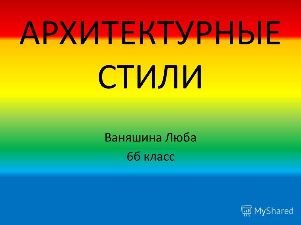 АРХИТЕКТУРНЫЕ СТИЛИ Ваняшина Люба 6 б класс