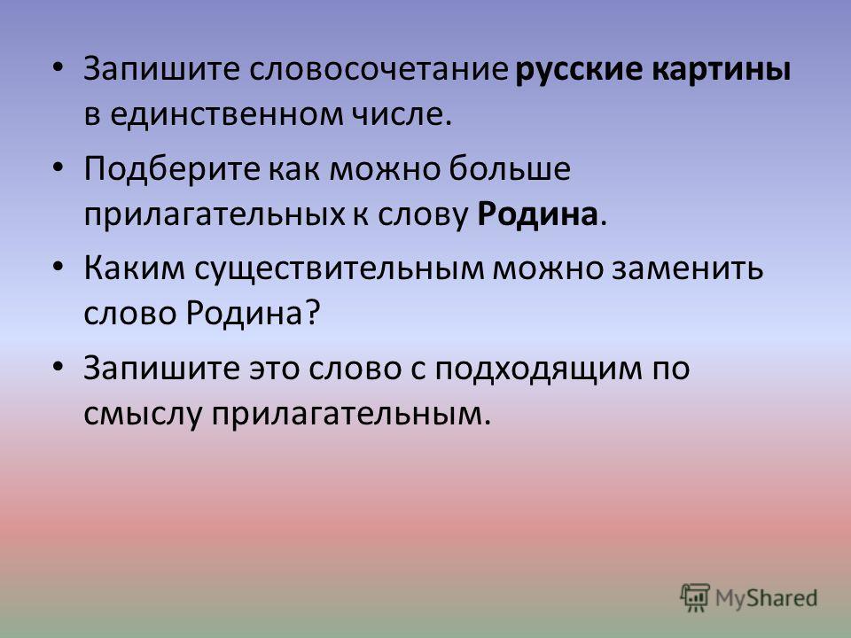 Запишите словосочетание русские картины в единственном числе. Подберите как можно больше прилагательных к слову Родина. Каким существительным можно заменить слово Родина? Запишите это слово с подходящим по смыслу прилагательным.
