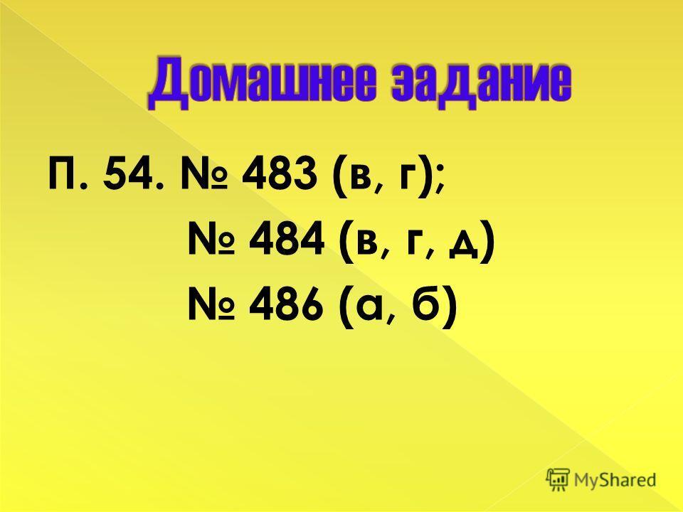 П. 54. 483 (в, г); 484 (в, г, д) 486 (а, б)