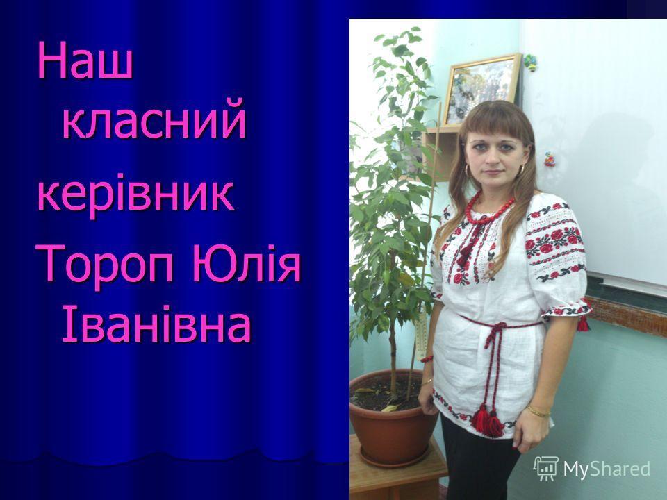 Наш класний керівник Тороп Юлія Іванівна