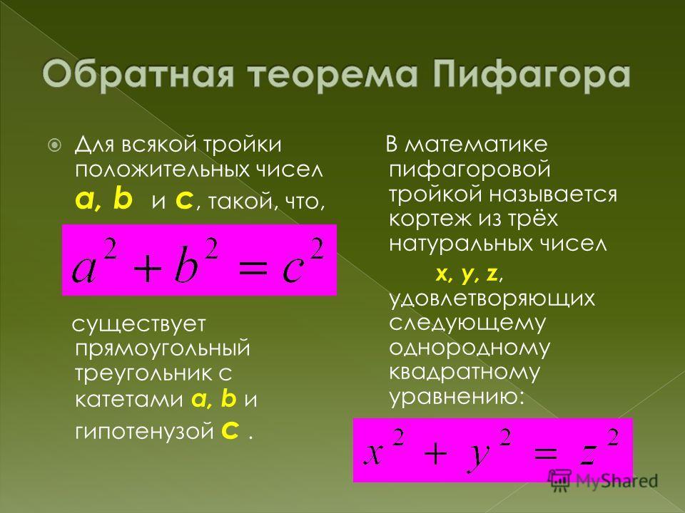 Для всякой тройки положительных чисел a, b и c, такой, что, существует прямоугольный треугольник с катетами a, b и гипотенузой c. В математике пифагоровой тройкой называется кортеж из трёх натуральных чисел x, y, z, удовлетворяющих следующему однород