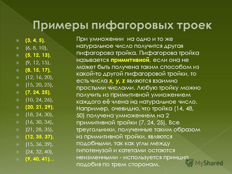 (3, 4, 5), (6, 8, 10), (5, 12, 13), (9, 12, 15), (8, 15, 17), (12, 16, 20), (15, 20, 25), (7, 24, 25), (10, 24, 26), (20, 21, 29), (18, 24, 30), (16, 30, 34), (21, 28, 35), (12, 35, 37), (15, 36, 39), (24, 32, 40), (9, 40, 41) … При умножении на одно