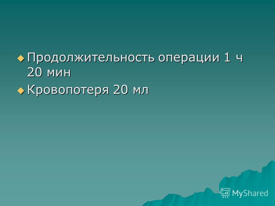 Продолжительность операции 1 ч 20 мин Продолжительность операции 1 ч 20 мин Кровопотеря 20 мл Кровопотеря 20 мл