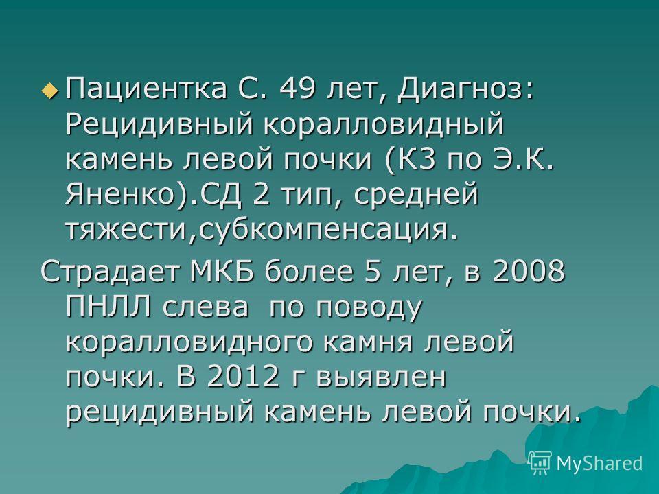 Пациентка С. 49 лет, Диагноз: Рецидивный коралловидный камень левой почки (К3 по Э.К. Яненко).СД 2 тип, средней тяжести,субкомпенсация. Пациентка С. 49 лет, Диагноз: Рецидивный коралловидный камень левой почки (К3 по Э.К. Яненко).СД 2 тип, средней тя