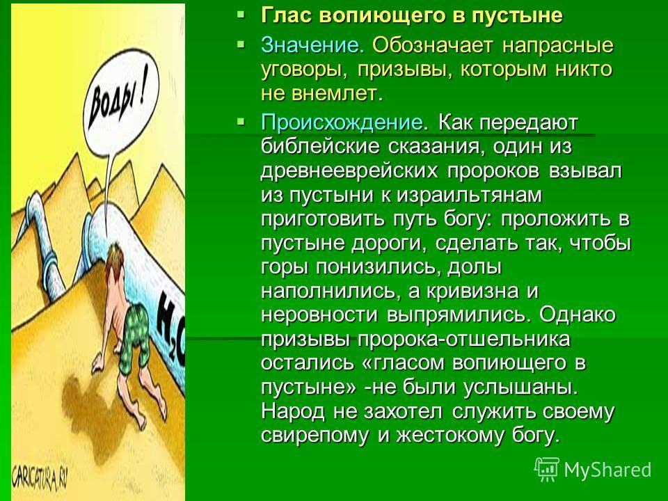 Глас вопиющего в пустыне Глас вопиющего в пустыне Значение. Обозначает напрасные уговоры, призывы, которым никто не внемлет. Значение. Обозначает напрасные уговоры, призывы, которым никто не внемлет. Происхождение. Как передают библейские сказания, о