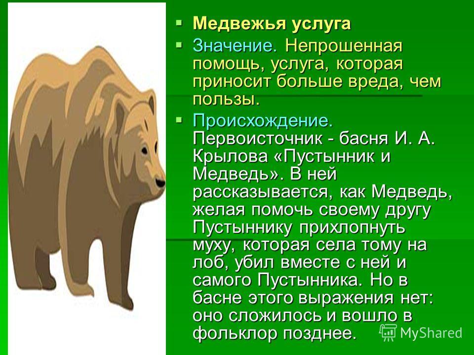 Медвежья услуга Медвежья услуга Значение. Непрошенная помощь, услуга, которая приносит больше вреда, чем пользы. Значение. Непрошенная помощь, услуга, которая приносит больше вреда, чем пользы. Происхождение. Первоисточник - басня И. А. Крылова «Пуст