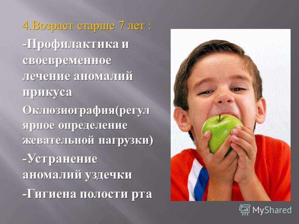 4. Возраст старше 7 лет : - Профилактика и своевременное лечение аномалий прикуса Оклюзиография ( регулярное определение жевательной нагрузки ) - Устранение аномалий уздечки - Гигиена полости рта