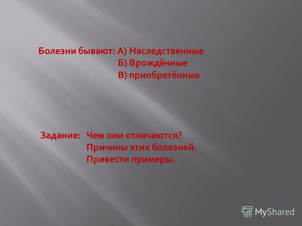 Болезни бывают: А) Наследственные Б) Врождённые В) приобретённые Задание: Чем они отличаются? Причины этих болезней. Привести примеры.