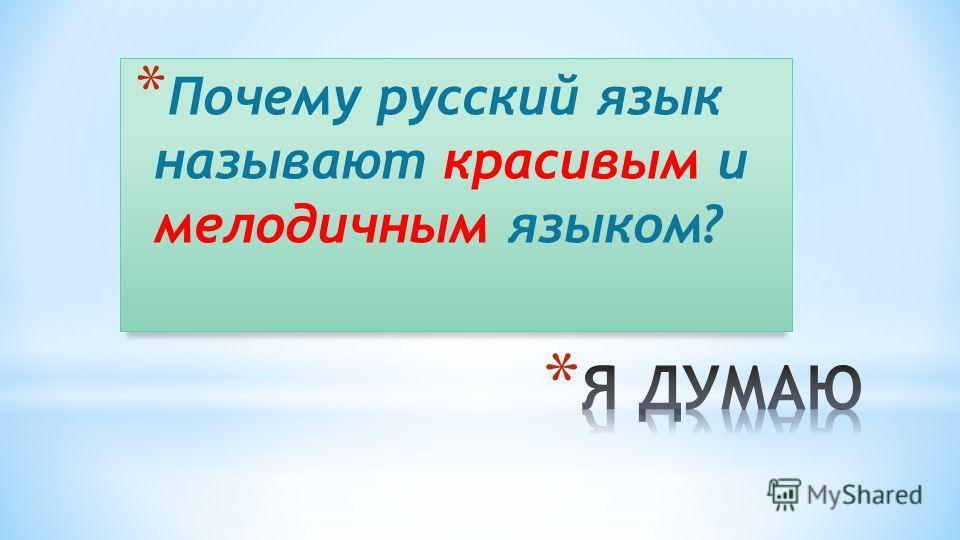* Почему русский язык называют красивым и мелодичным языком?