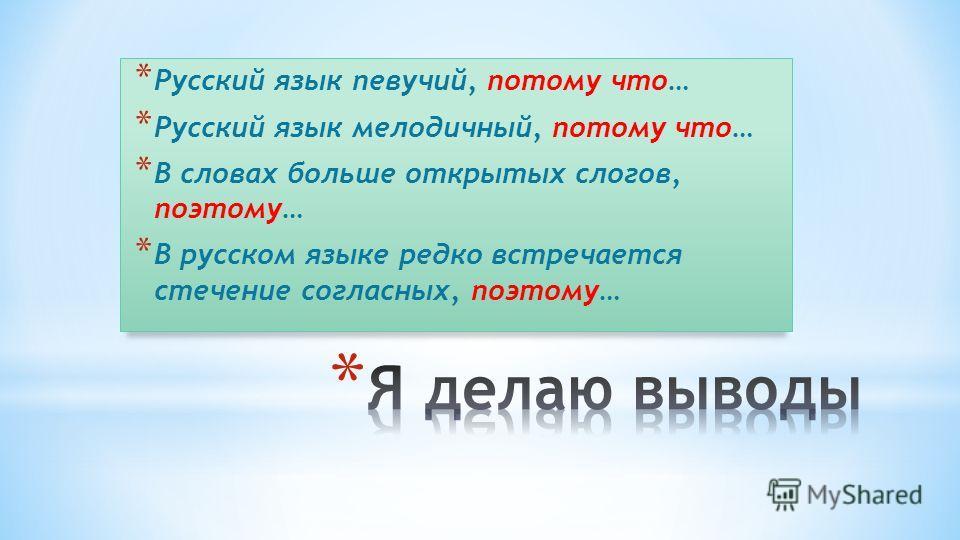 * Русский язык певучий, потому что… * Русский язык мелодичный, потому что… * В словах больше открытых слогов, поэтому… * В русском языке редко встречается стечение согласных, поэтому…