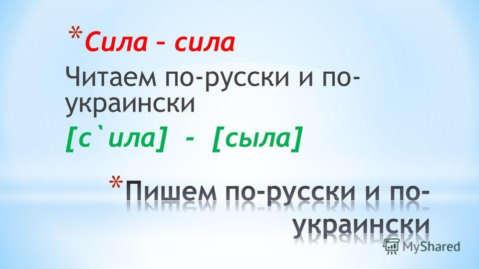 * Сила – сила Читаем по-русски и по- украински [c`ила] - [cыла]