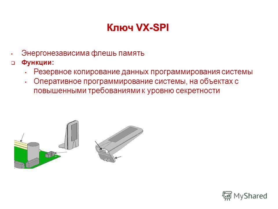 Ключ VX-SPI Энергонезависима флешь память Функции: Резервное копирование данных программирования системы Оперативное программирование системы, на объектах с повышенными требованиями к уровню секретности