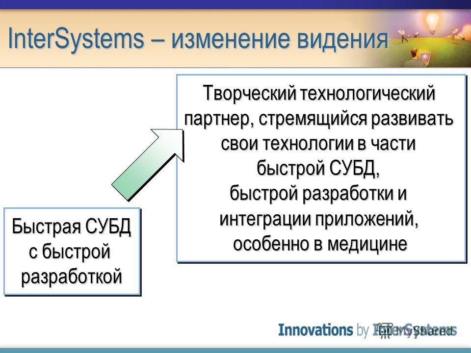 InterSystems – изменение видения Быстрая СУБД с быстрой разработкой Творческий технологический партнер, стремящийся развивать свои технологии в части быстрой СУБД, быстрой разработки и интеграции приложений, особенно в медицине