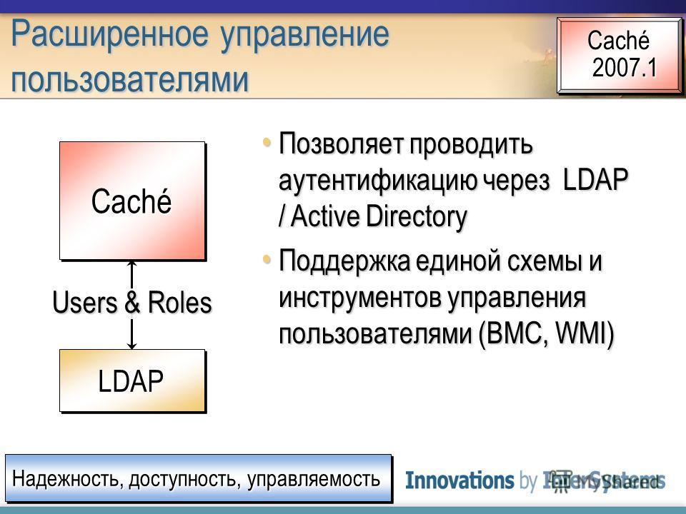 Расширенное управление пользователями Надежность, доступность, управляемость Caché 2007.1 Позволяет проводить аутентификацию через LDAP / Active Directory Позволяет проводить аутентификацию через LDAP / Active Directory Поддержка единой схемы и инстр