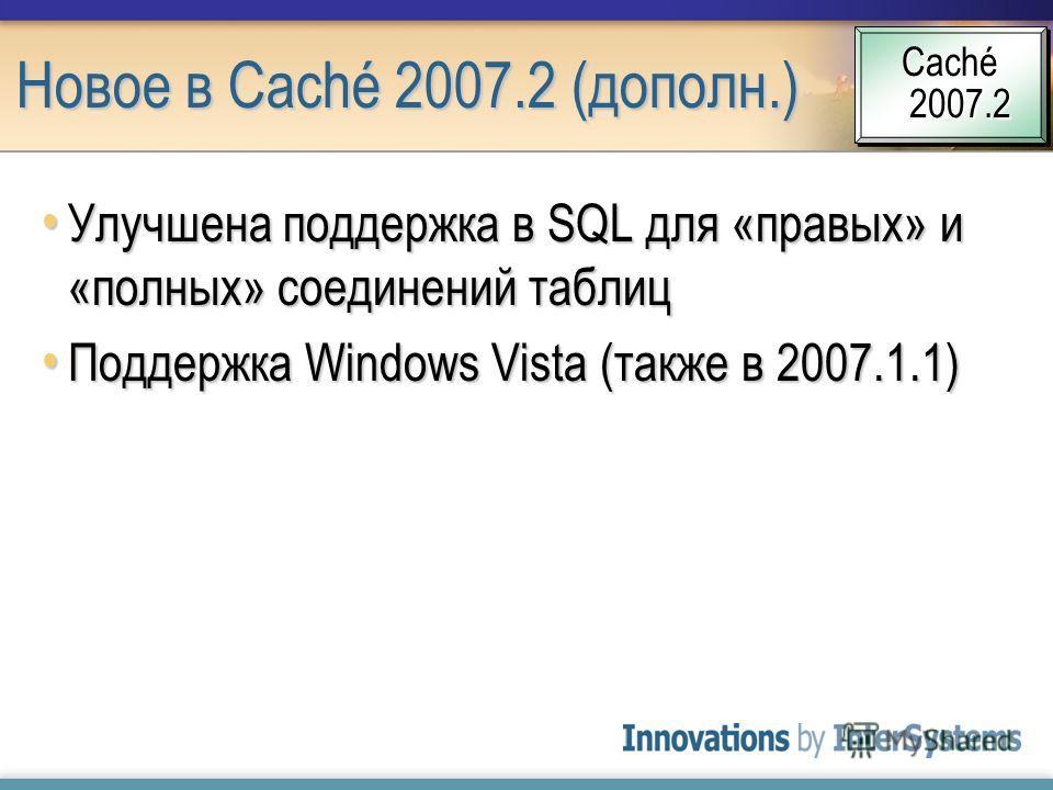 Новое в Caché 2007.2 (дополн.) Улучшена поддержка в SQL для «правых» и «полных» соединений таблиц Улучшена поддержка в SQL для «правых» и «полных» соединений таблиц Поддержка Windows Vista (также в 2007.1.1) Поддержка Windows Vista (также в 2007.1.1)