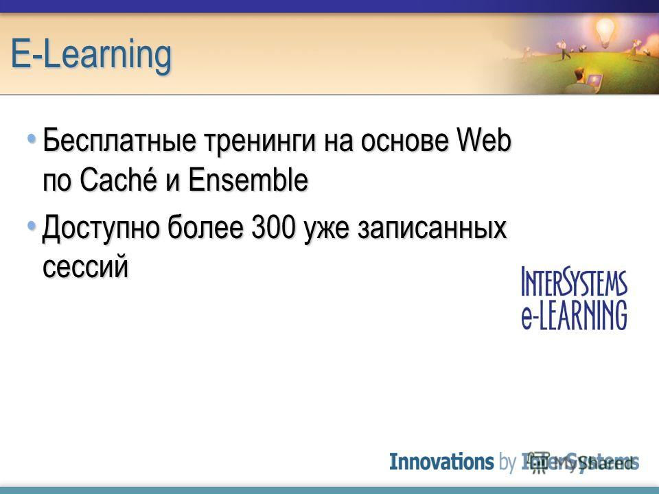 E-Learning Бесплатные тренинги на основе Web по Caché и Ensemble Бесплатные тренинги на основе Web по Caché и Ensemble Доступно более 300 уже записанных сессий Доступно более 300 уже записанных сессий