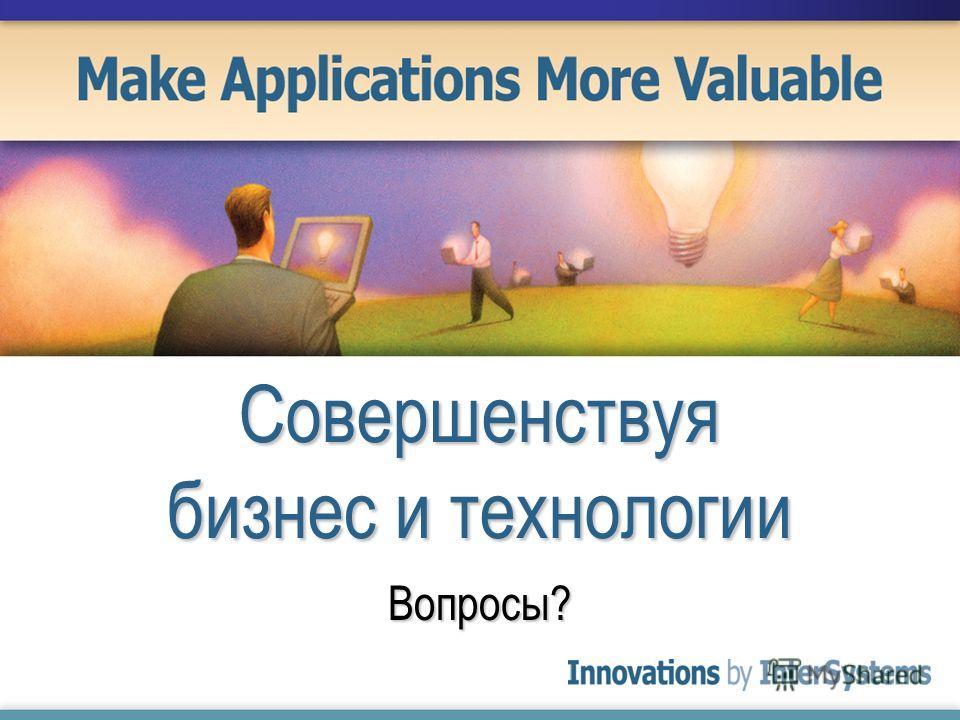 Совершенствуя бизнес и технологии Вопросы?