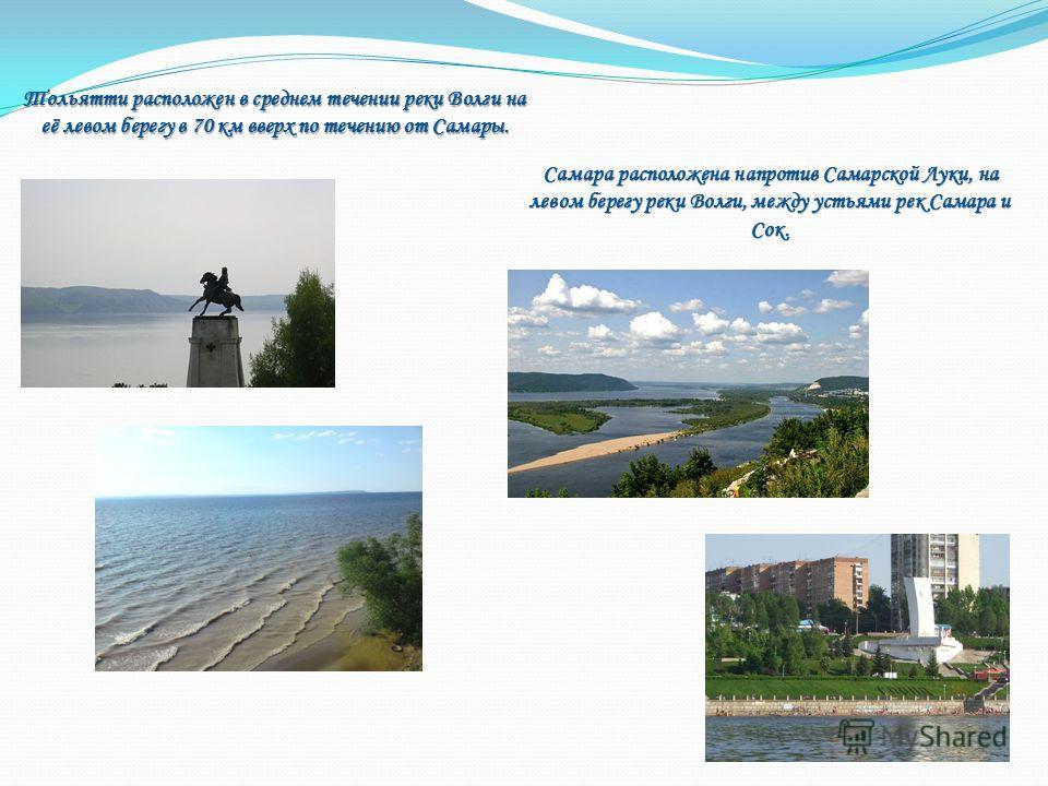 Тольятти расположен в среднем течении реки Волги на её левом берегу в 70 км вверх по течению от Самары. Самара расположена напротив Самарской Луки, на левом берегу реки Волги, между устьями рек Самара и Сок.
