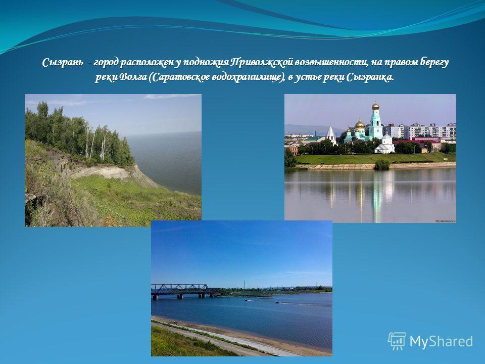 Сызрань - город расположен у подножия Приволжской возвышенности, на правом берегу реки Волга (Саратовское водохранилище), в устье реки Сызранка.