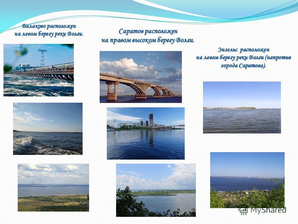 Балаково расположен на левом берегу реки Волги. Саратов расположен на правом высоком берегу Волги. Энгельс расположен на левом берегу реки Волги (напротив города Саратова).
