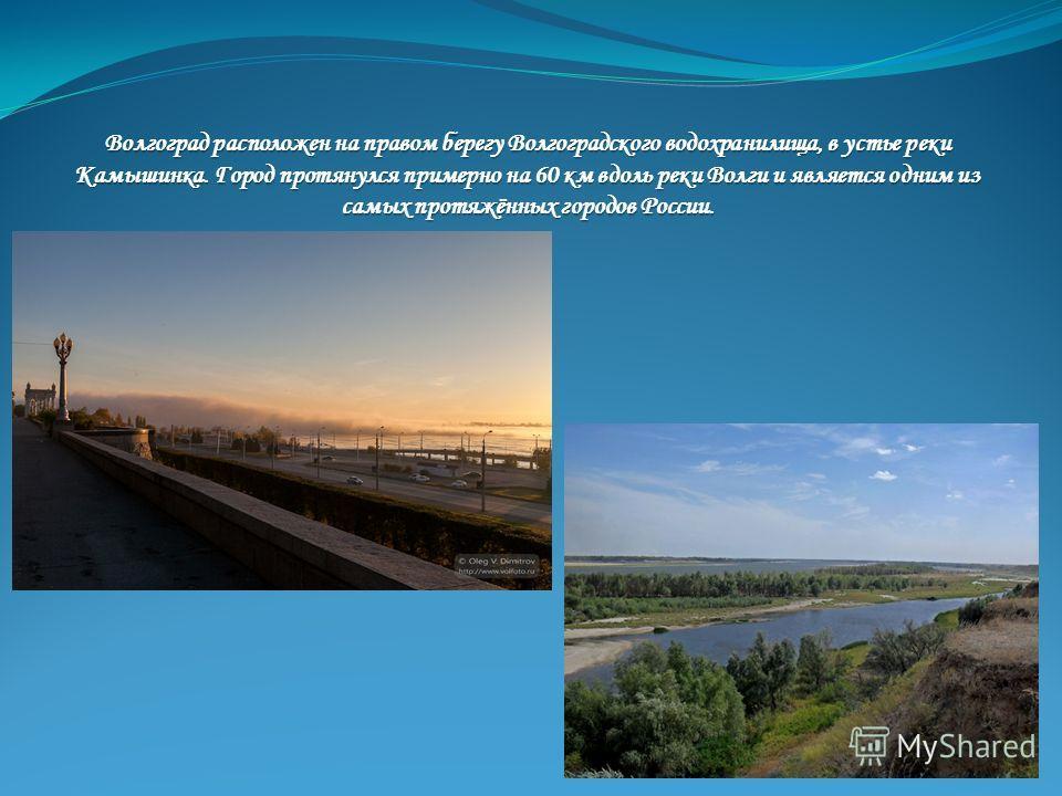 Волгоград расположен на правом берегу Волгоградского водохранилища, в устье реки Камышинка. Город протянулся примерно на 60 км вдоль реки Волги и является одним из самых протяжённых городов России.
