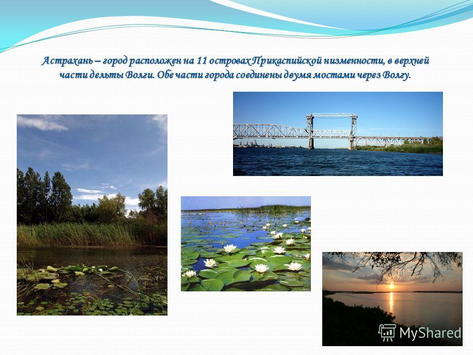 Астрахань – город расположен на 11 островах Прикаспийской низменности, в верхней части дельты Волги. Обе части города соединены двумя мостами через Волгу.