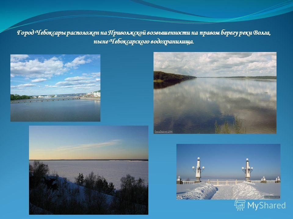 Город Чебоксары расположен на Приволжской возвышенности на правом берегу реки Волга, ныне Чебоксарского водохранилища.
