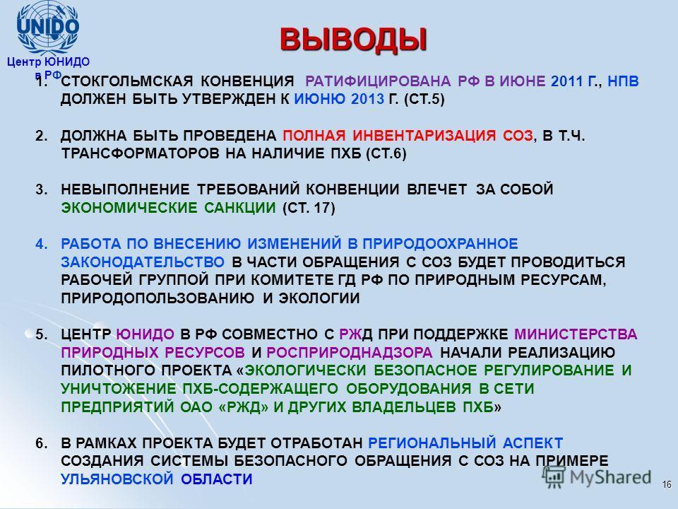 ВЫВОДЫ 16 Центр ЮНИДО в РФ 1. СТОКГОЛЬМСКАЯ КОНВЕНЦИЯ РАТИФИЦИРОВАНА РФ В ИЮНЕ 2011 Г., НПВ ДОЛЖЕН БЫТЬ УТВЕРЖДЕН К ИЮНЮ 2013 Г. (СТ.5) 2. ДОЛЖНА БЫТЬ ПРОВЕДЕНА ПОЛНАЯ ИНВЕНТАРИЗАЦИЯ СОЗ, В Т.Ч. ТРАНСФОРМАТОРОВ НА НАЛИЧИЕ ПХБ (СТ.6) 3. НЕВЫПОЛНЕНИЕ Т