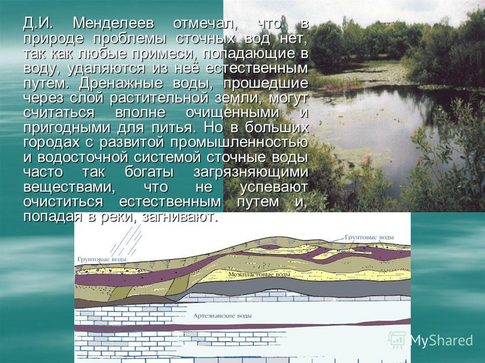 Д.И. Менделеев отмечал, что в природе проблемы сточных вод нет, так как любые примеси, попадающие в воду, удаляются из неё естественным путем. Дренажные воды, прошедшие через слой растительной земли, могут считаться вполне очищенными и пригодными для