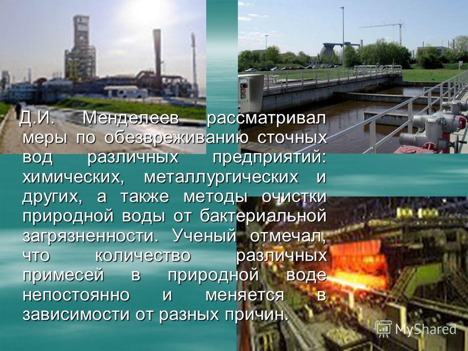 Д.И. Менделеев рассматривал меры по обезвреживанию сточных вод различных предприятий: химических, металлургических и других, а также методы очистки природной воды от бактериальной загрязненности. Ученый отмечал, что количество различных примесей в пр