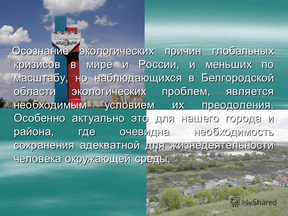 Осознание экологических причин глобальных кризисов в мире и России, и меньших по масштабу, но наблюдающихся в Белгородской области экологических проблем, является необходимым условием их преодоления. Особенно актуально это для нашего города и района,