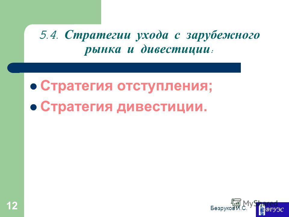Безруков И.С. 12 5.4. Стратегии ухода с зарубежного рынка и дивестиции : Стратегия отступления; Стратегия дивестиции.