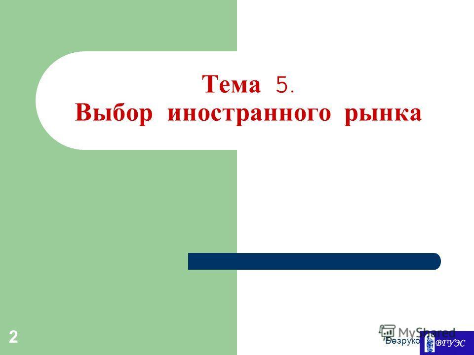 Безруков И.С. 2 Тема 5. Выбор иностранного рынка