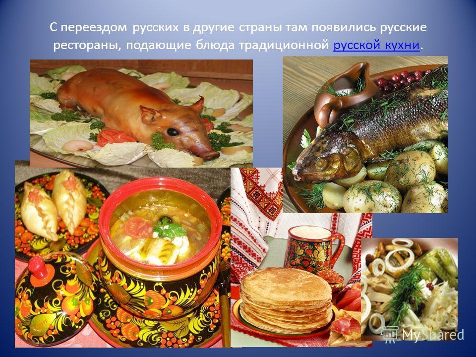 С переездом русских в другие страны там появились русские рестораны, подающие блюда традиционной русской кухни.русской кухни