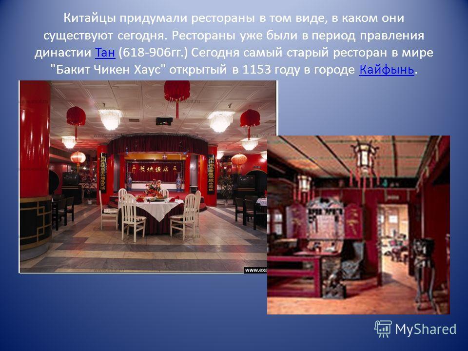 Китайцы придумали рестораны в том виде, в каком они существуют сегодня. Рестораны уже были в период правления династии Тан (618-906 гг.) Сегодня самый старый ресторан в мире Бакит Чикен Хаус открытый в 1153 году в городе Кайфынь.Тан Кайфынь