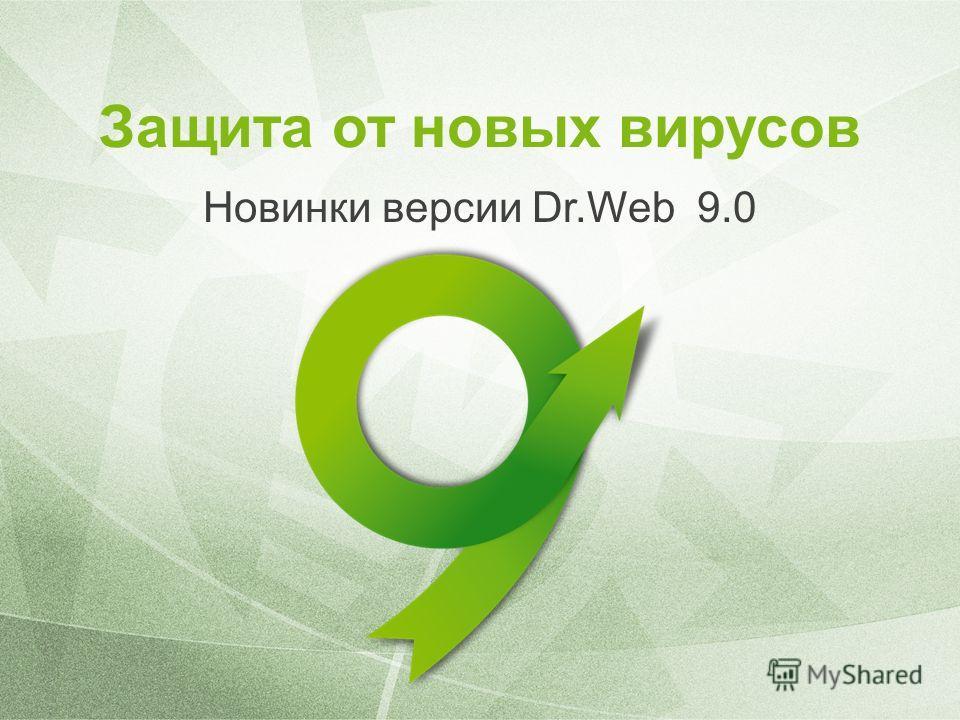 Защита от новых вирусов Новинки версии Dr.Web 9.0