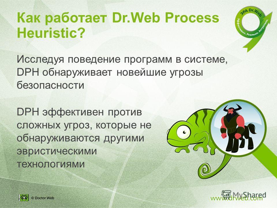 Исследуя поведение программ в системе, DPH обнаруживает новейшие угрозы безопасности DPH эффективен против сложных угроз, которые не обнаруживаются другими эвристическими технологиями Как работает Dr.Web Process Heuristic?