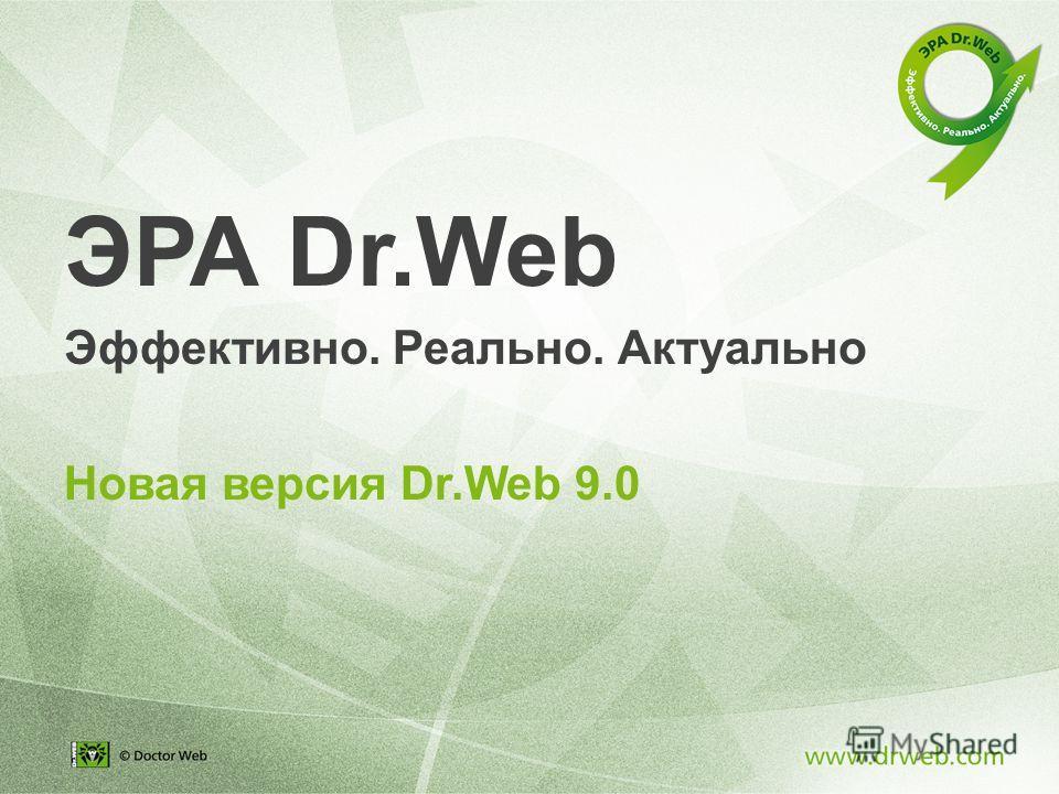 ЭРА Dr.Web Эффективно. Реально. Актуально Новая версия Dr.Web 9.0