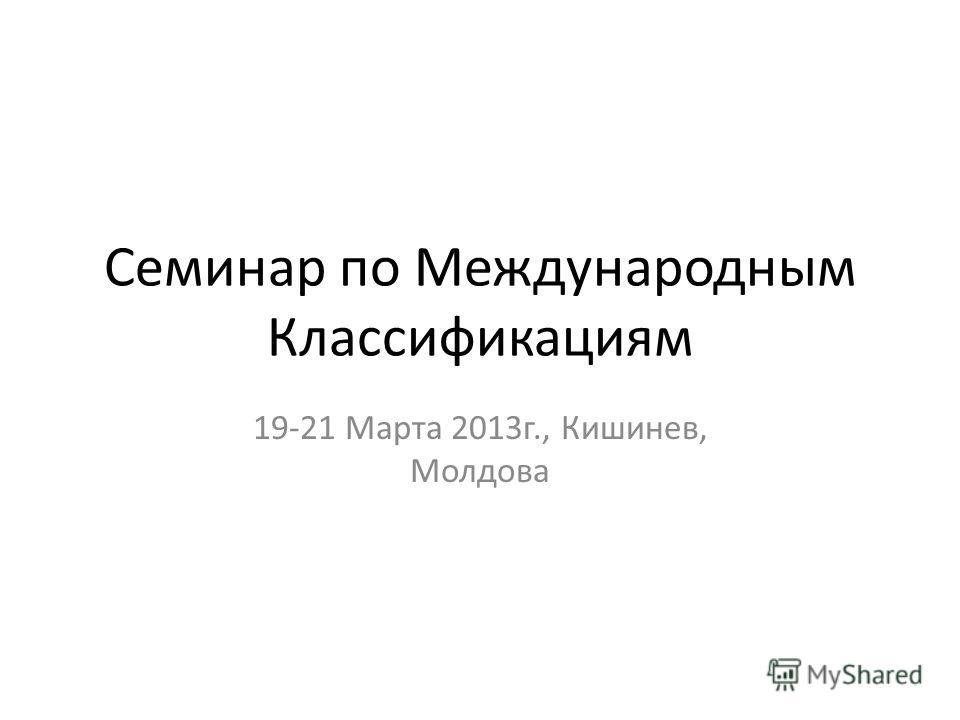 Семинар по Международным Классификациям 19-21 Марта 2013 г., Кишинев, Молдова