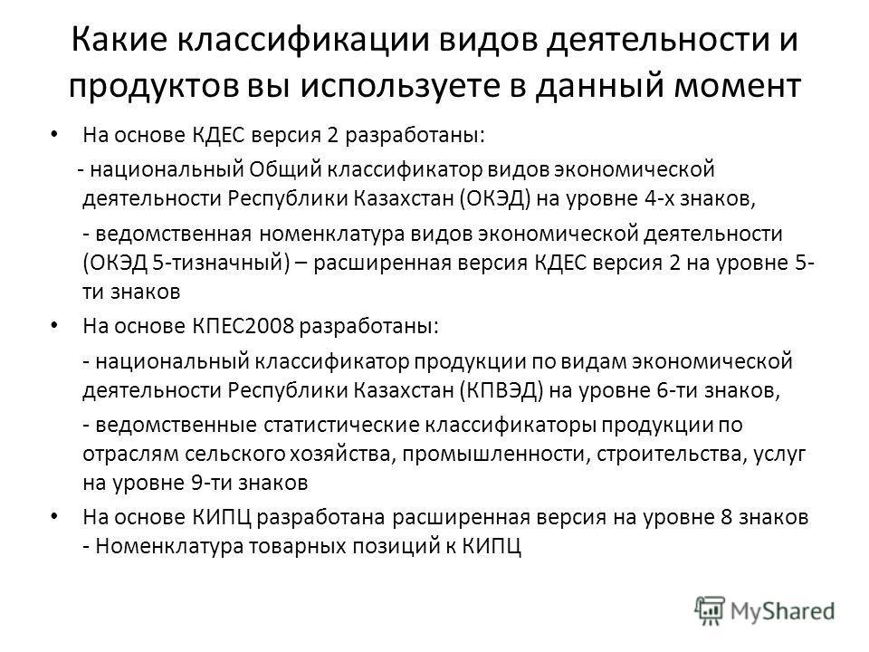 Какие классификации видов деятельности и продуктов вы используете в данный момент На основе КДЕС версия 2 разработаны: - национальный Общий классификатор видов экономической деятельности Республики Казахстан (ОКЭД) на уровне 4-х знаков, - ведомственн