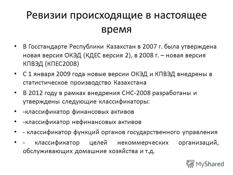 Ревизии происходящие в настоящее время В Госстандарте Республики Казахстан в 2007 г. была утверждена новая версия ОКЭД (КДЕС версия 2), в 2008 г. – новая версия КПВЭД (КПЕС2008) С 1 января 2009 года новые версии ОКЭД и КПВЭД внедрены в статистическое