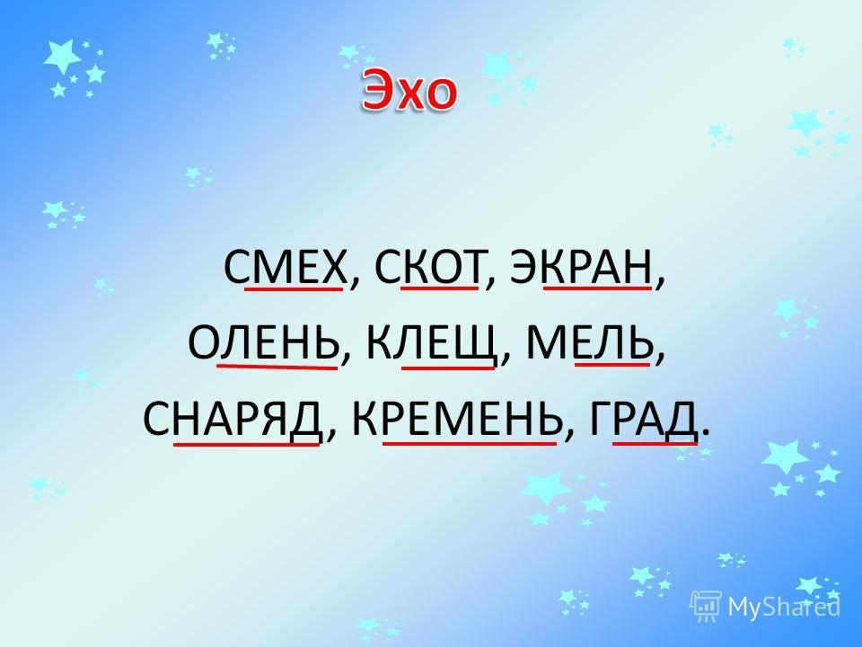 СМЕХ, СКОТ, ЭКРАН, ОЛЕНЬ, КЛЕЩ, МЕЛЬ, СНАРЯД, КРЕМЕНЬ, ГРАД.
