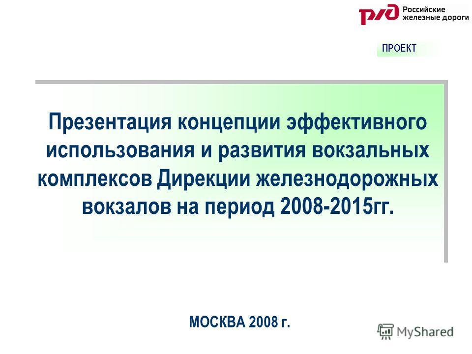 Презентация концепции эффективного использования и развития вокзальных комплексов Дирекции железнодорожных вокзалов на период 2008-2015 гг. МОСКВА 2008 г. ПРОЕКТ
