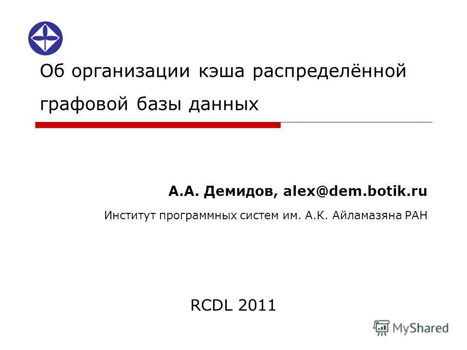 Об организации кэша распределённой графовой базы данных А.А. Демидов, alex@dem.botik.ru Институт программных систем им. А.К. Айламазяна РАН RCDL 2011