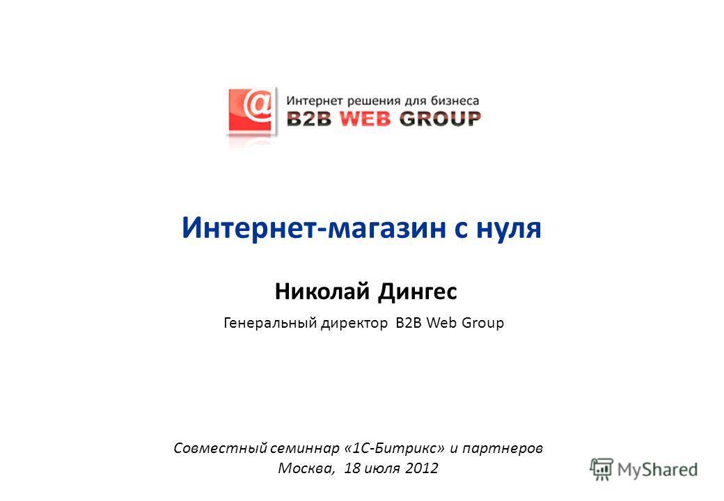 Николай Дингес Генеральный директор B2B Web Group Совместный семинар «1С-Битрикс» и партнеров Москва, 18 июля 2012 Интернет-магазин с нуля