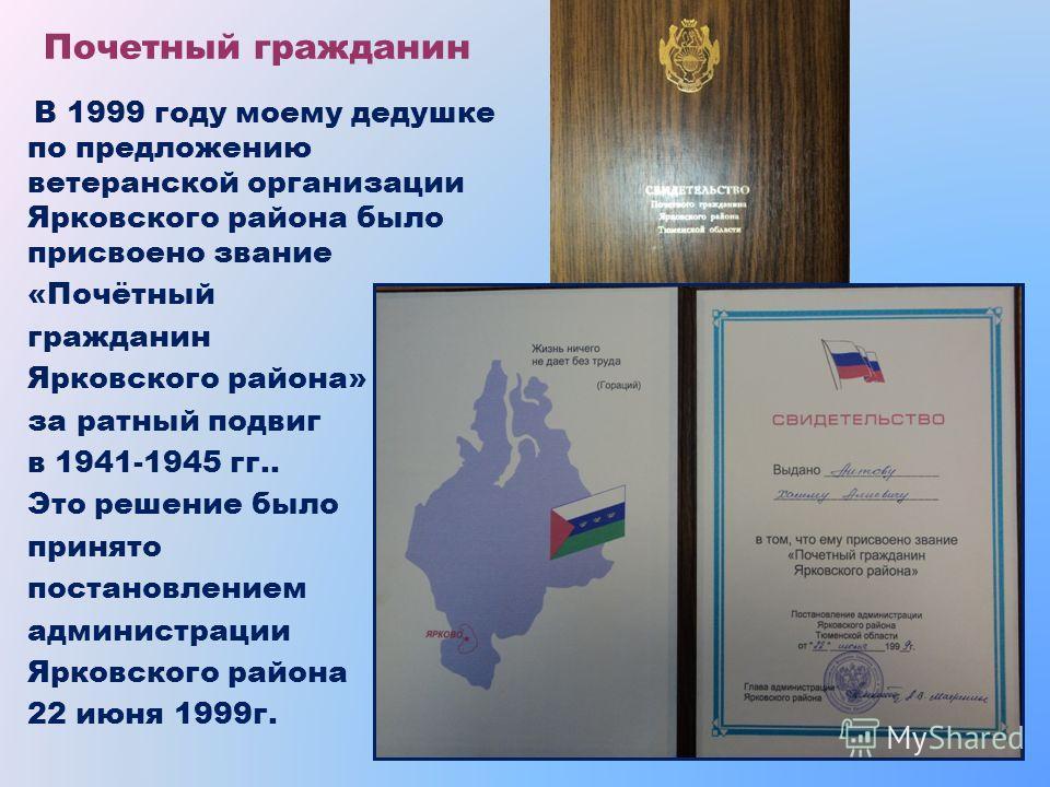 Почетный гражданин В 1999 году моему дедушке по предложению ветеранской организации Ярковского района было присвоено звание «Почётный гражданин Ярковского района» за ратный подвиг в 1941-1945 гг.. Это решение было принято постановлением администрации