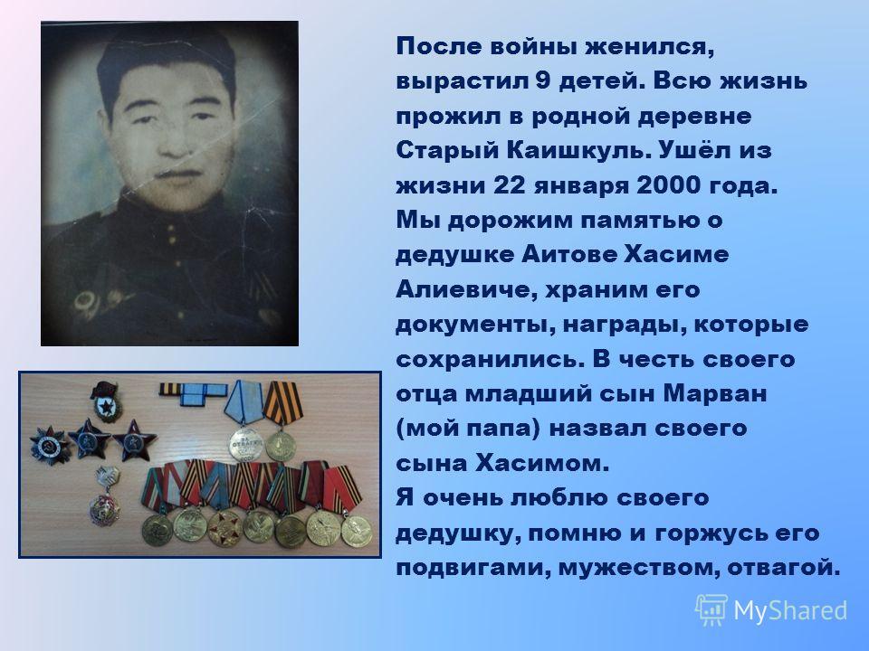 После войны женился, вырастил 9 детей. Всю жизнь прожил в родной деревне Старый Каишкуль. Ушёл из жизни 22 января 2000 года. Мы дорожим памятью о дедушке Аитове Хасиме Алиевиче, храним его документы, награды, которые сохранились. В честь своего отца