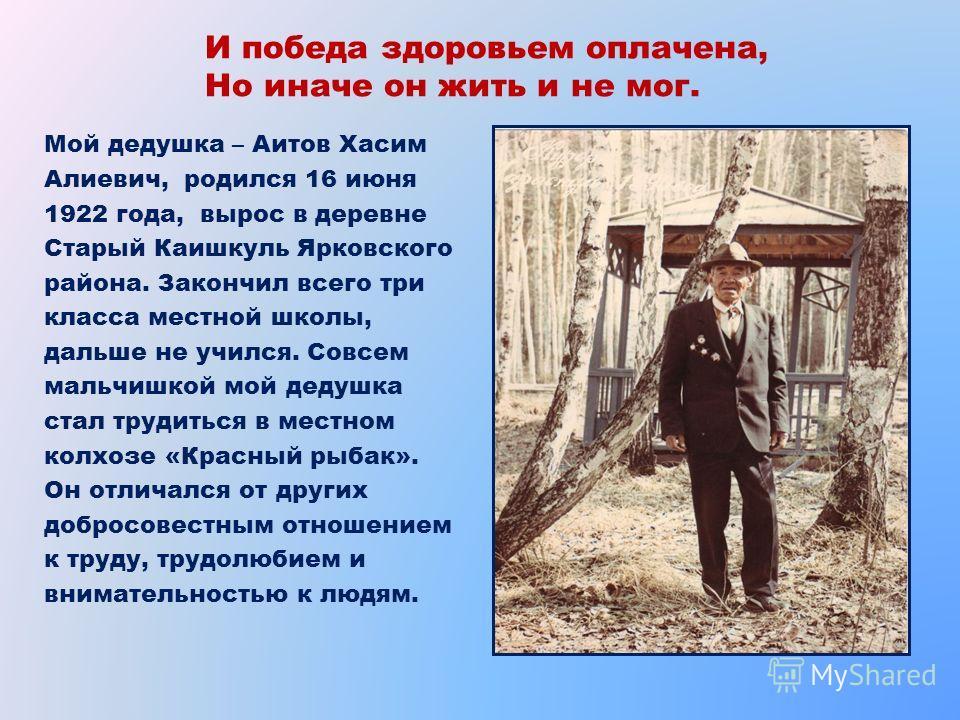 И победа здоровьем оплачена, Но иначе он жить и не мог. Мой дедушка – Аитов Хасим Алиевич, родился 16 июня 1922 года, вырос в деревне Старый Каишкуль Ярковского района. Закончил всего три класса местной школы, дальше не учился. Совсем мальчишкой мой
